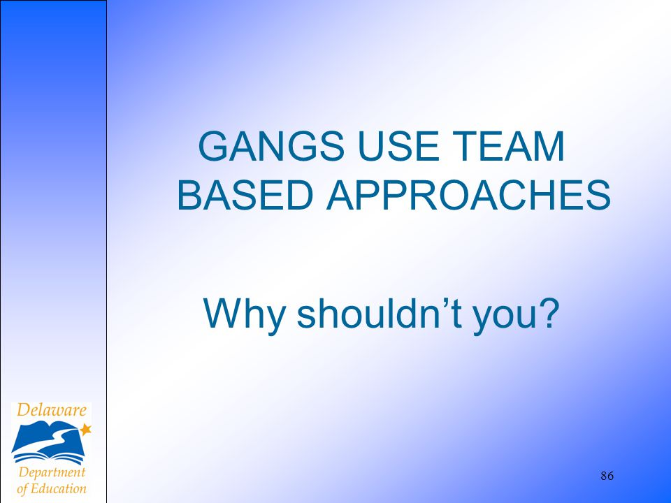 GANGS USE TEAM BASED APPROACHES Why shouldn't you? 86