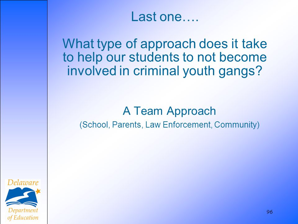 Last one…. What type of approach does it take to help our students to not become involved in criminal youth gangs? A Team Approach (School, Parents, L