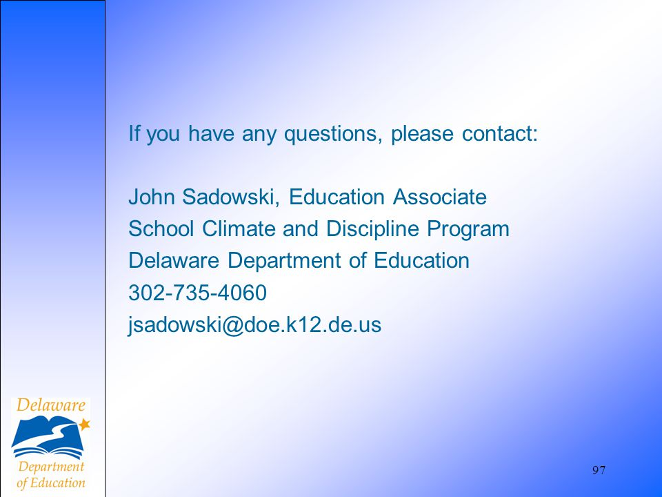 If you have any questions, please contact: John Sadowski, Education Associate School Climate and Discipline Program Delaware Department of Education 3
