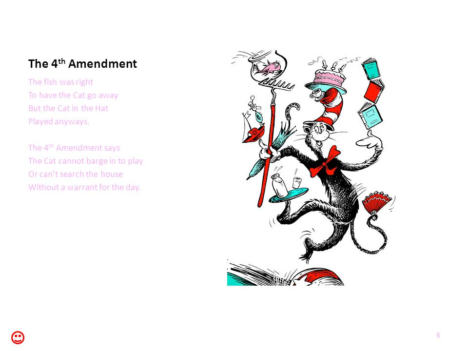 The 4 th Amendment The fish was right To have the Cat go away But the Cat in the Hat Played anyways. The 4 th Amendment says The Cat cannot barge in t