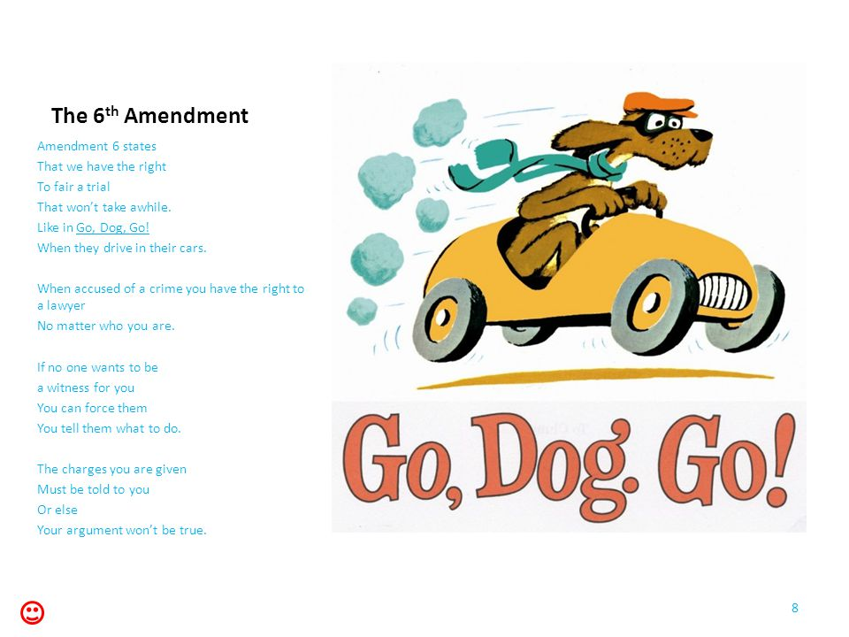 The 6 th Amendment Amendment 6 states That we have the right To fair a trial That won't take awhile. Like in Go, Dog, Go! When they drive in their car
