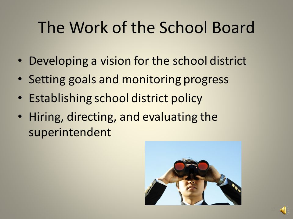 Fundamental Roles of School Boards School boards are most effective when they focus on the big picture: – Making policy – Setting goals – Engaging stakeholders School boards hire, direct, and evaluate the performance of a superintendent who handles the day-to-day management of the school district 12