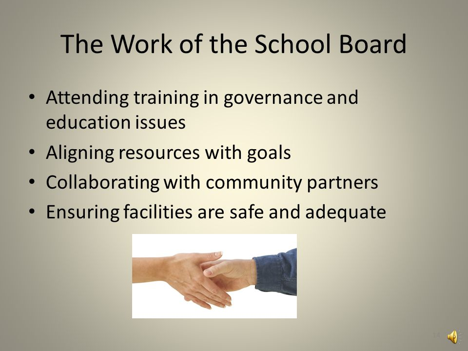 The Work of the School Board Developing a vision for the school district Setting goals and monitoring progress Establishing school district policy Hiring, directing, and evaluating the superintendent 13