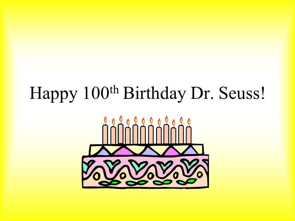 Happy 100 th Birthday Dr. Seuss!
