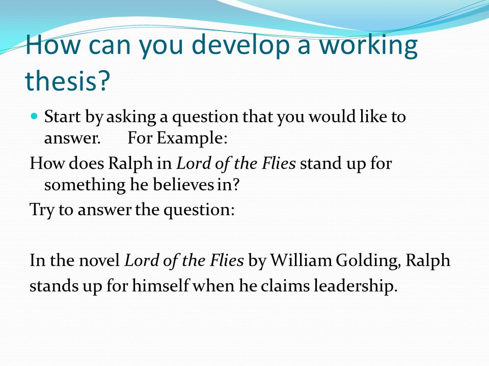 How can you develop a working thesis. Start by asking a question that you would like to answer.