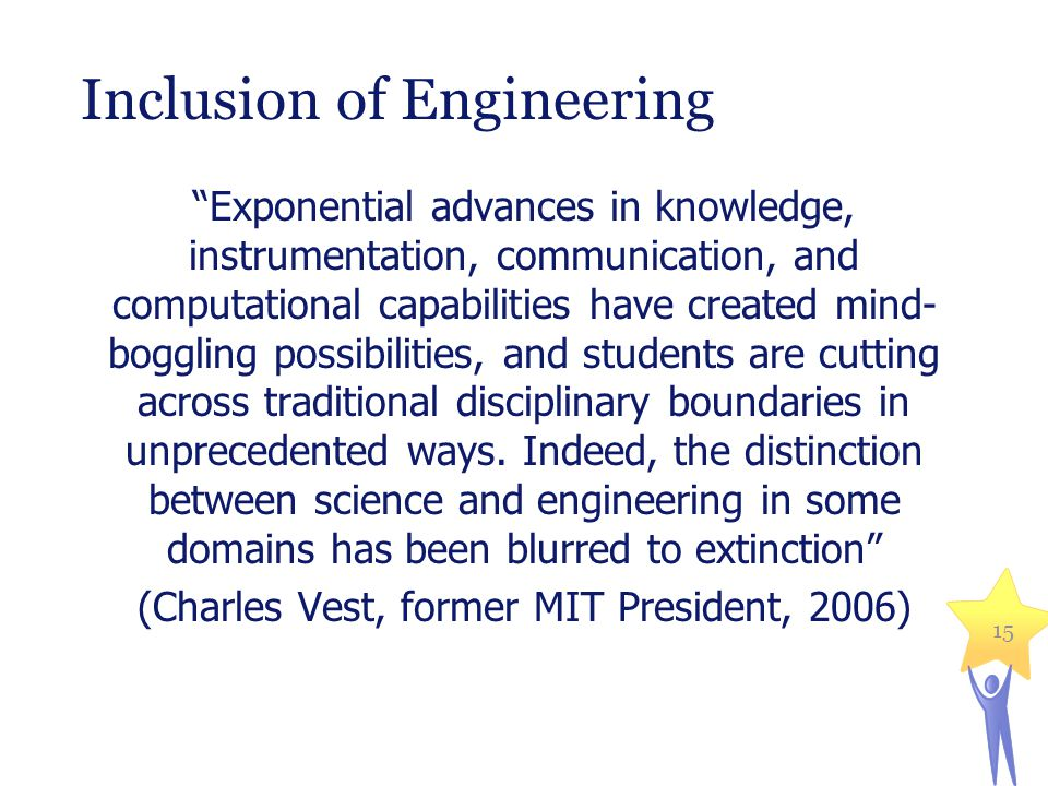 15 Inclusion of Engineering Exponential advances in knowledge, instrumentation, communication, and computational capabilities have created mind- boggling possibilities, and students are cutting across traditional disciplinary boundaries in unprecedented ways.