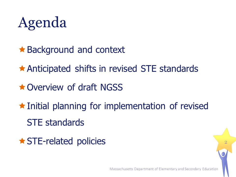 Agenda  Background and context  Anticipated shifts in revised STE standards  Overview of draft NGSS  Initial planning for implementation of revised STE standards  STE-related policies Massachusetts Department of Elementary and Secondary Education 2