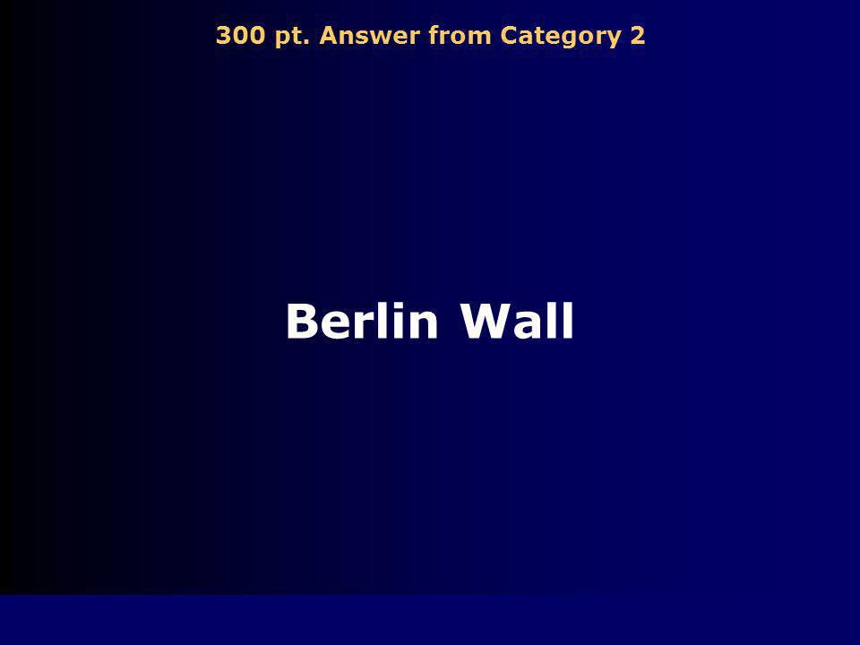 300 pt. Question from Category 2 A barrier that divided communist East Berlin from non-communist West Berlin from 1961-1989