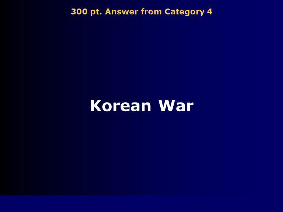 300 pt. Question from Category 4 Conflict in which the United Nations forces defended South Korea against North Korean invasions