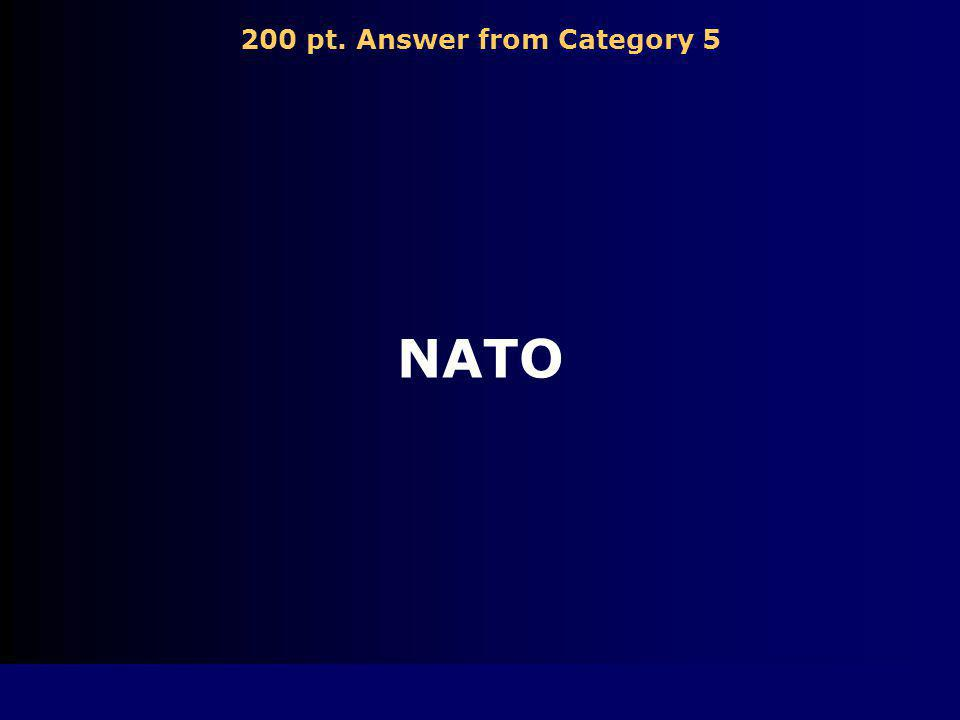 200 pt. Question from Category 5 North Atlantic Treaty Organization, a military alliance among the nations of Western Europe and the US formed during