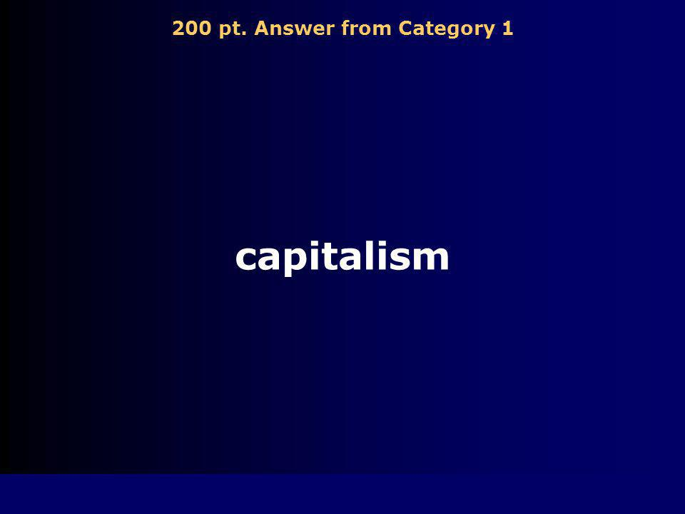 200 pt. Question from Category 1 Economic system in which individuals are free to choose to own their own business. Also called free enterprise