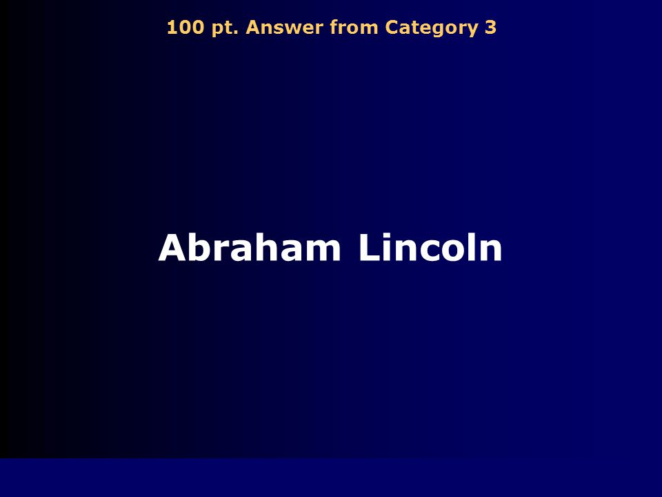 100 pt. Question from Category 3 Who was elected President of the U.S. in 1860