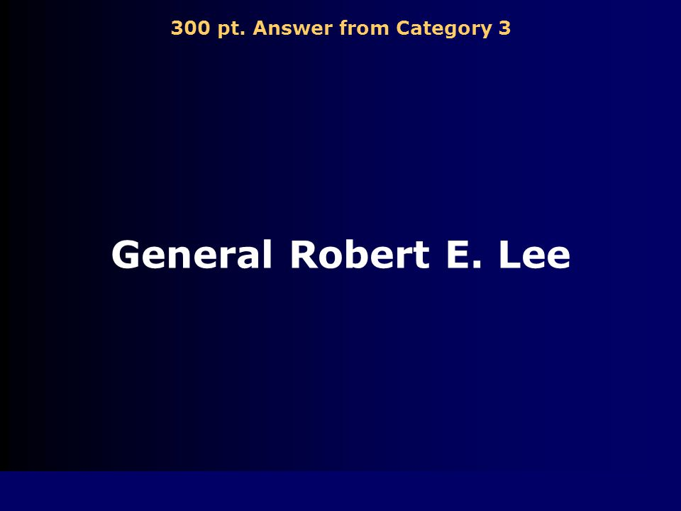 300 pt. Question from Category 3 Who was the Confederacy's leading General Hint: (he surrendered)