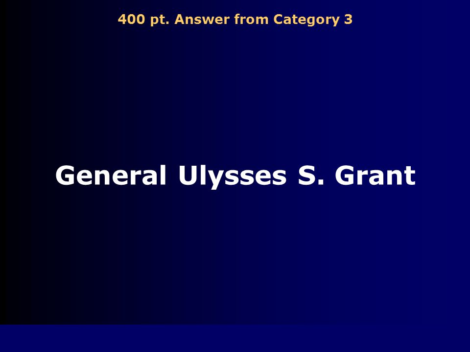 400 pt. Question from Category 3 Who was the Union's leading general Hint: (he was lenient)