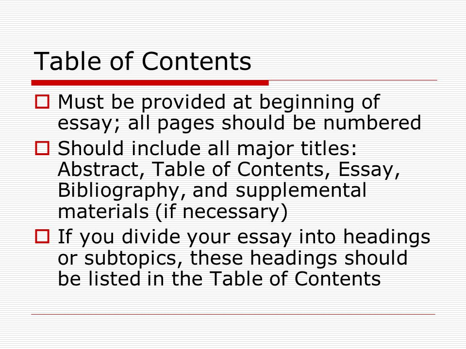 Table of Contents  Must be provided at beginning of essay; all pages should be numbered  Should include all major titles: Abstract, Table of Content