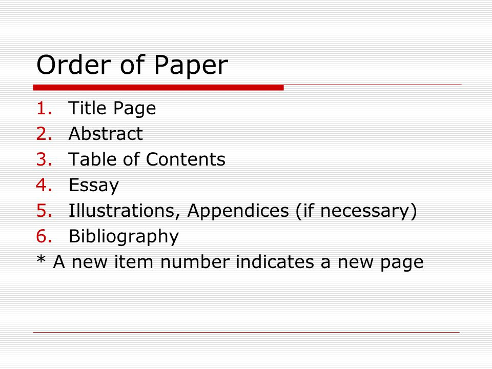 Order of Paper 1.Title Page 2.Abstract 3.Table of Contents 4.Essay 5.Illustrations, Appendices (if necessary) 6.Bibliography * A new item number indic