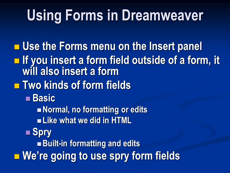 Using Forms in Dreamweaver Use the Forms menu on the Insert panel Use the Forms menu on the Insert panel If you insert a form field outside of a form, it will also insert a form If you insert a form field outside of a form, it will also insert a form Two kinds of form fields Two kinds of form fields Basic Basic Normal, no formatting or edits Normal, no formatting or edits Like what we did in HTML Like what we did in HTML Spry Spry Built-in formatting and edits Built-in formatting and edits We're going to use spry form fields We're going to use spry form fields