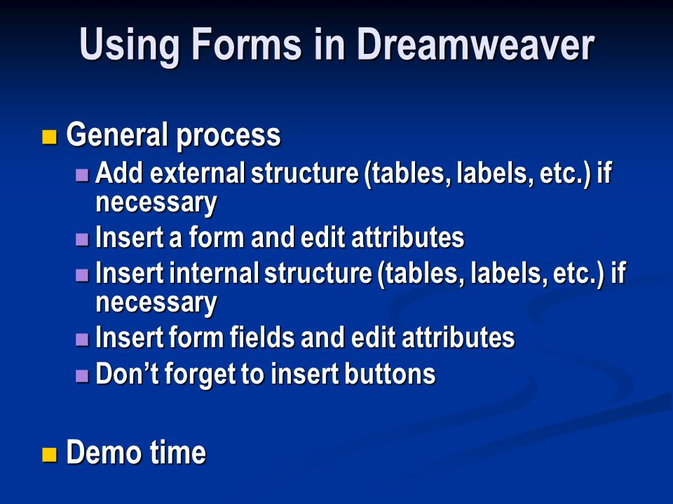 Using Forms in Dreamweaver General process General process Add external structure (tables, labels, etc.) if necessary Add external structure (tables, labels, etc.) if necessary Insert a form and edit attributes Insert a form and edit attributes Insert internal structure (tables, labels, etc.) if necessary Insert internal structure (tables, labels, etc.) if necessary Insert form fields and edit attributes Insert form fields and edit attributes Don't forget to insert buttons Don't forget to insert buttons Demo time Demo time