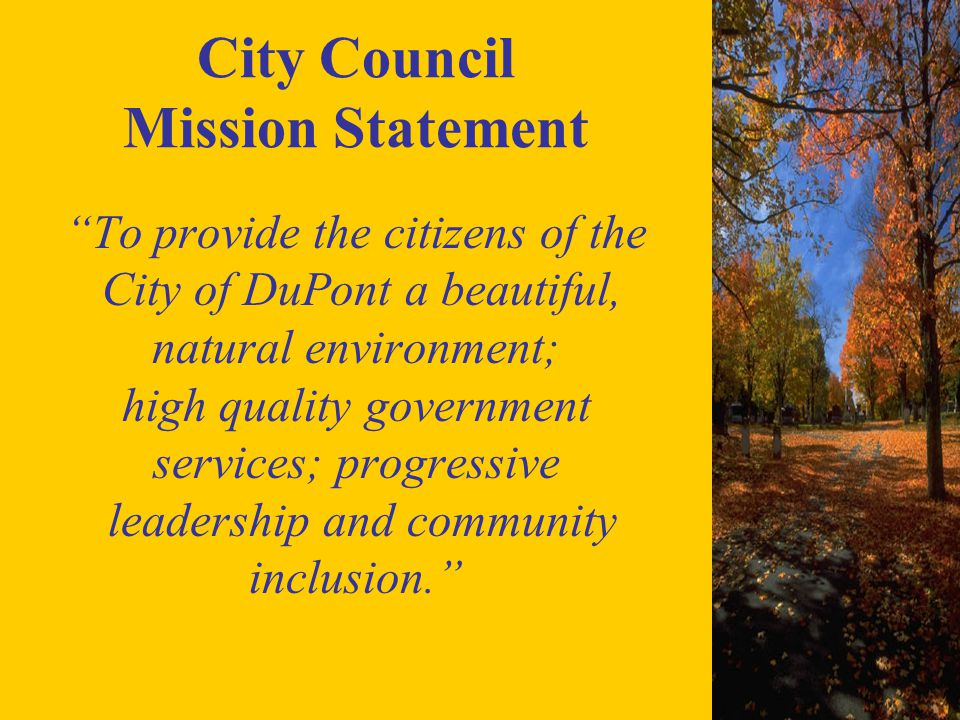 City Council Mission Statement To provide the citizens of the City of DuPont a beautiful, natural environment; high quality government services; progressive leadership and community inclusion.