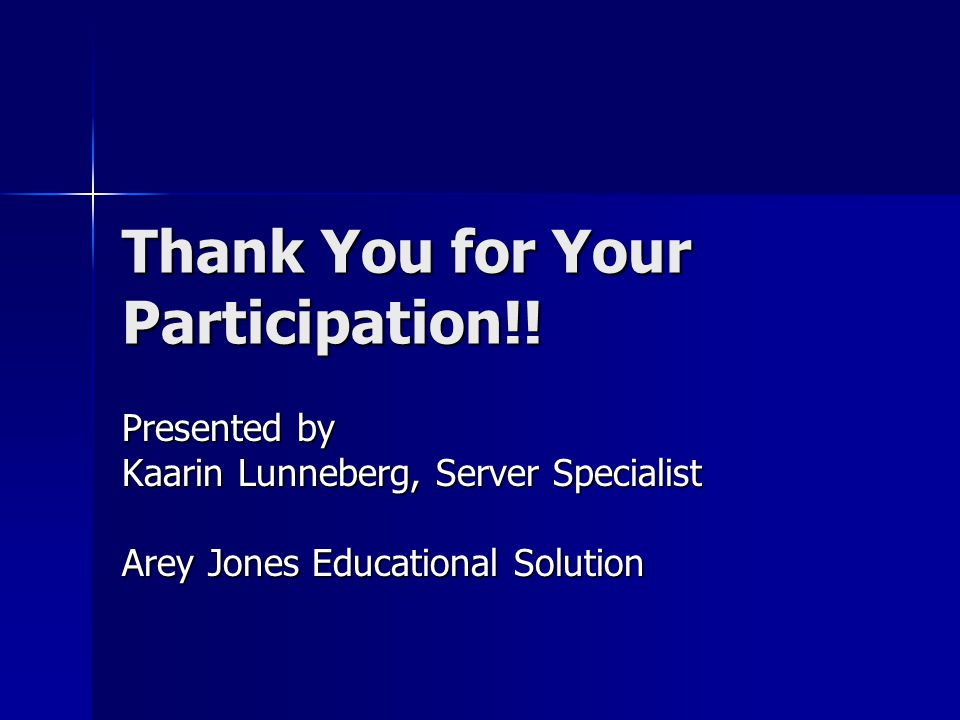 Thank You for Your Participation!! Presented by Kaarin Lunneberg, Server Specialist Arey Jones Educational Solution