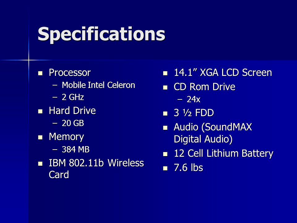 Specifications Processor Processor –Mobile Intel Celeron –2 GHz Hard Drive Hard Drive –20 GB Memory Memory –384 MB IBM 802.11b Wireless Card IBM 802.1