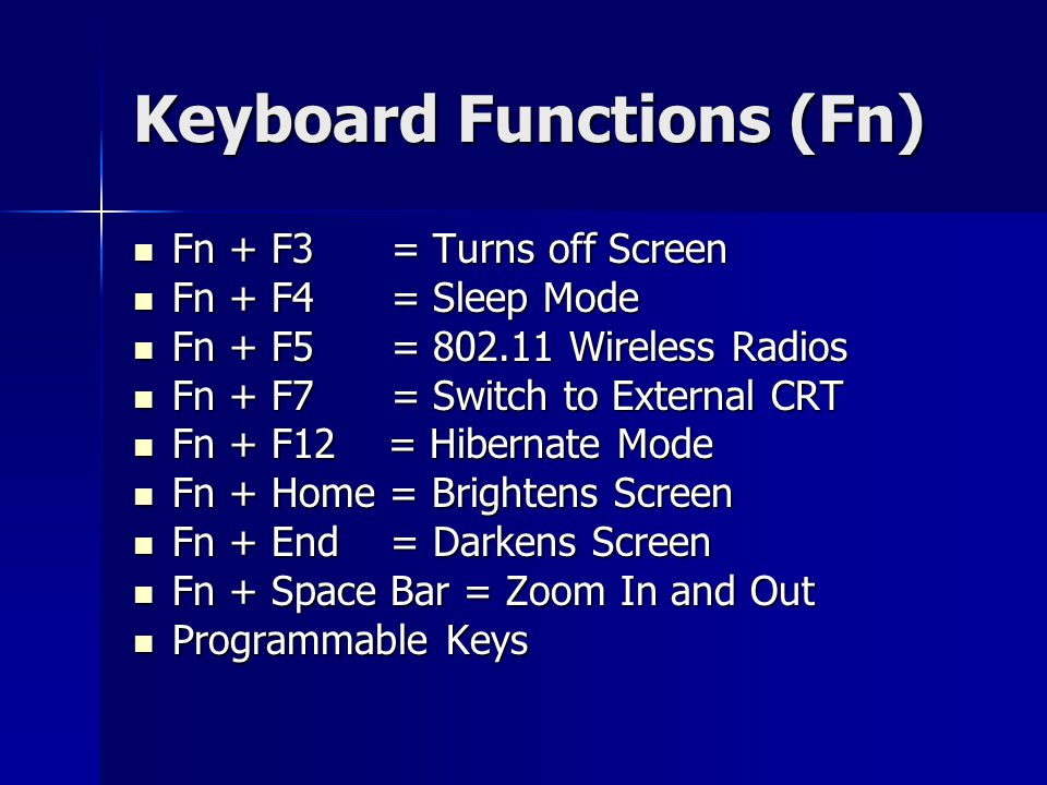 Keyboard Functions (Fn) Fn + F3 = Turns off Screen Fn + F3 = Turns off Screen Fn + F4 = Sleep Mode Fn + F4 = Sleep Mode Fn + F5 = 802.11 Wireless Radios Fn + F5 = 802.11 Wireless Radios Fn + F7 = Switch to External CRT Fn + F7 = Switch to External CRT Fn + F12 = Hibernate Mode Fn + F12 = Hibernate Mode Fn + Home = Brightens Screen Fn + Home = Brightens Screen Fn + End = Darkens Screen Fn + End = Darkens Screen Fn + Space Bar = Zoom In and Out Fn + Space Bar = Zoom In and Out Programmable Keys Programmable Keys