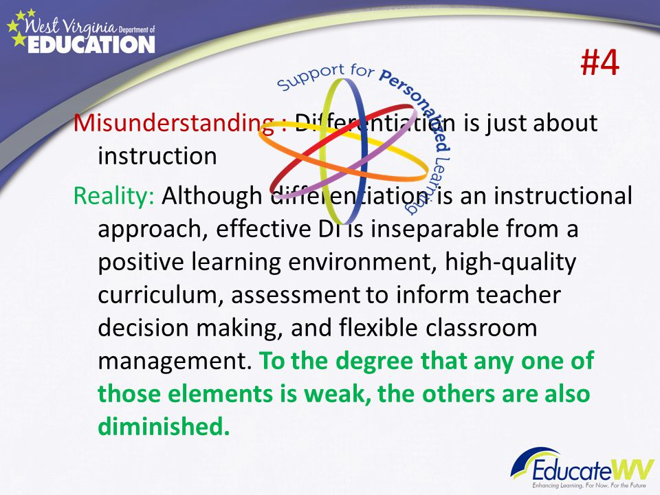 #4 Misunderstanding : Differentiation is just about instruction Reality: Although differentiation is an instructional approach, effective DI is inseparable from a positive learning environment, high-quality curriculum, assessment to inform teacher decision making, and flexible classroom management.
