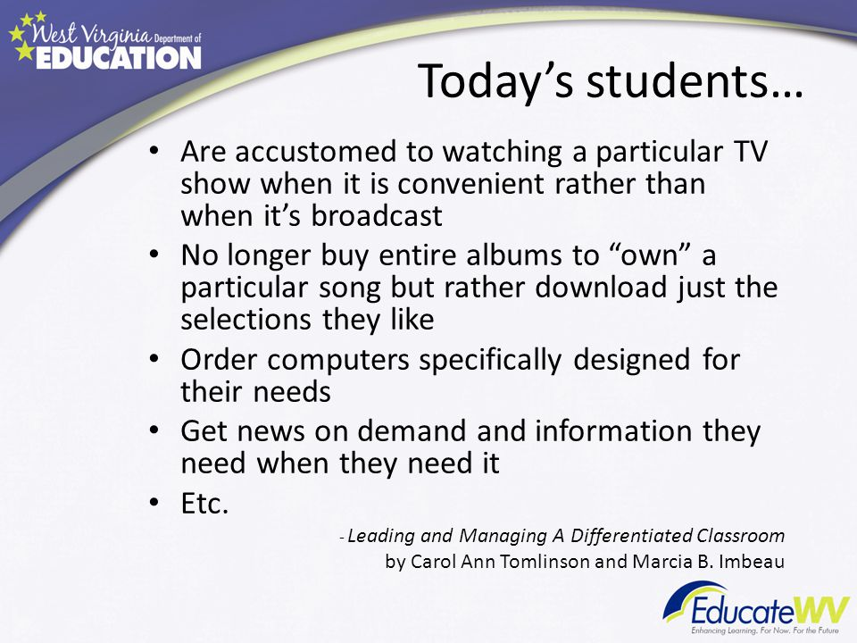 Today's students… Are accustomed to watching a particular TV show when it is convenient rather than when it's broadcast No longer buy entire albums to own a particular song but rather download just the selections they like Order computers specifically designed for their needs Get news on demand and information they need when they need it Etc.