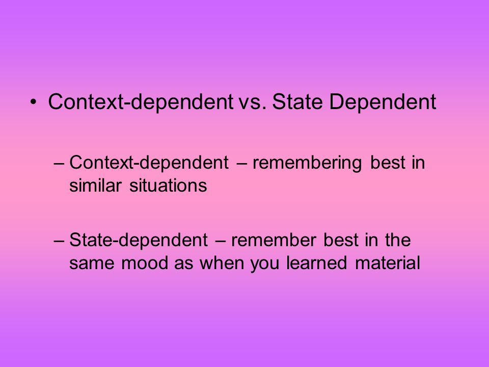 Context-dependent vs. State Dependent –Context-dependent – remembering best in similar situations –State-dependent – remember best in the same mood as