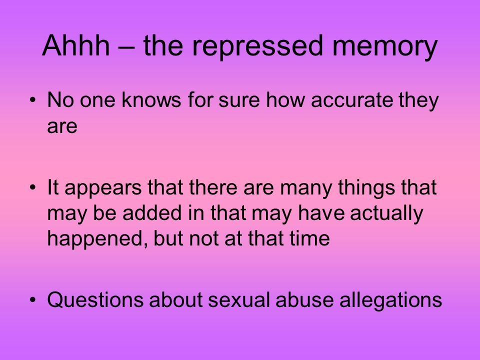 Ahhh – the repressed memory No one knows for sure how accurate they are It appears that there are many things that may be added in that may have actually happened, but not at that time Questions about sexual abuse allegations