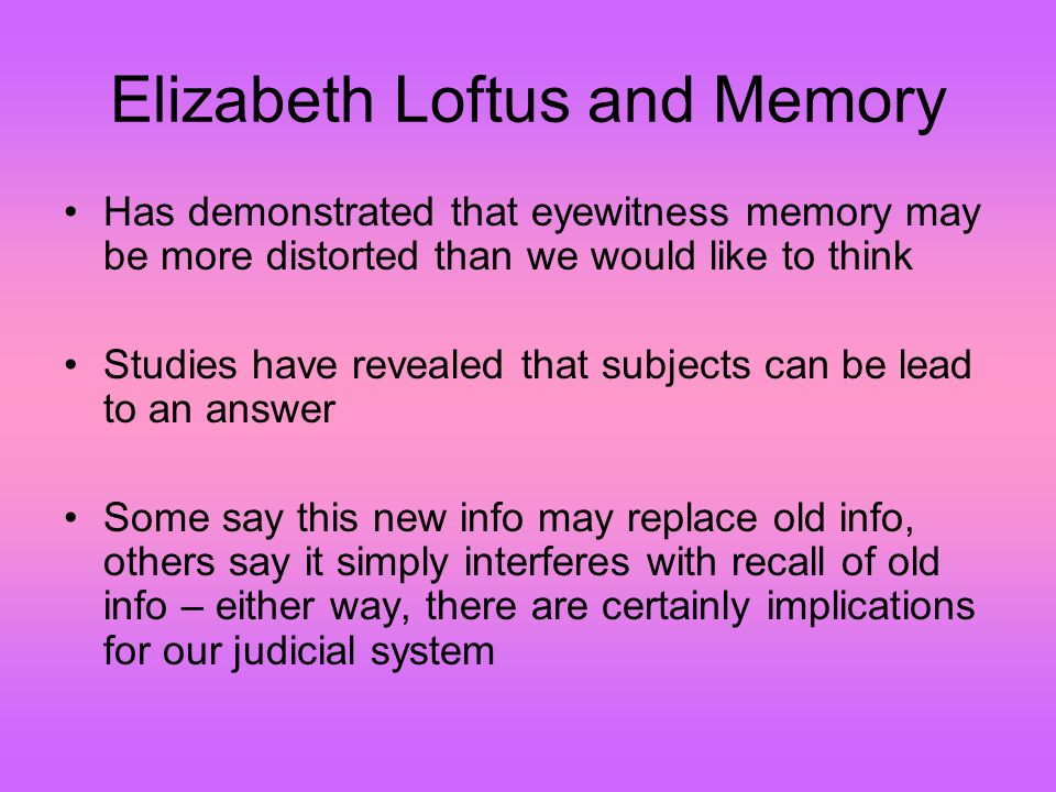 Elizabeth Loftus and Memory Has demonstrated that eyewitness memory may be more distorted than we would like to think Studies have revealed that subjects can be lead to an answer Some say this new info may replace old info, others say it simply interferes with recall of old info – either way, there are certainly implications for our judicial system
