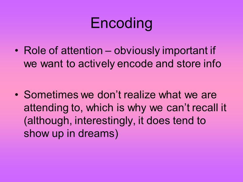 Encoding Role of attention – obviously important if we want to actively encode and store info Sometimes we don't realize what we are attending to, which is why we can't recall it (although, interestingly, it does tend to show up in dreams)