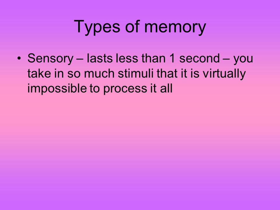 Types of memory Sensory – lasts less than 1 second – you take in so much stimuli that it is virtually impossible to process it all