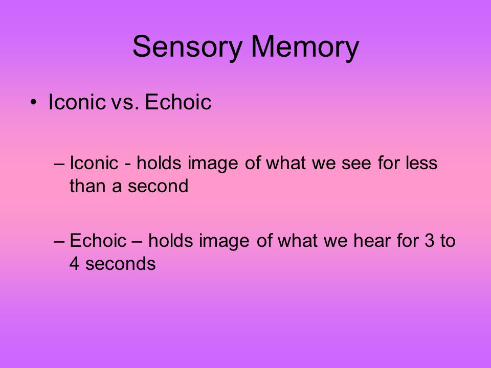 Sensory Memory Iconic vs. Echoic –Iconic - holds image of what we see for less than a second –Echoic – holds image of what we hear for 3 to 4 seconds