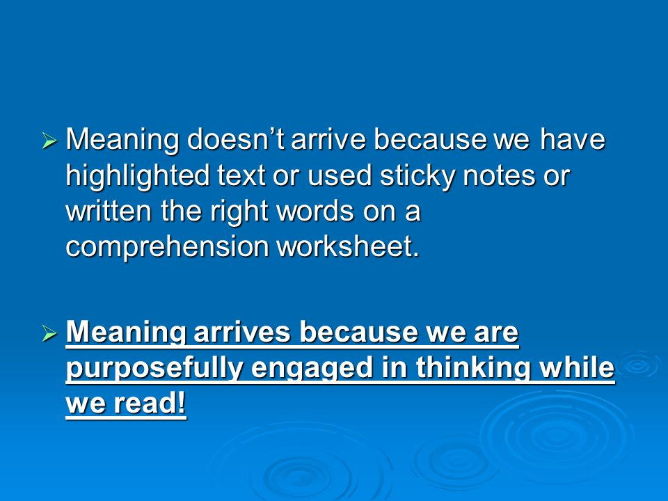  Meaning doesn't arrive because we have highlighted text or used sticky notes or written the right words on a comprehension worksheet.  Meaning arri