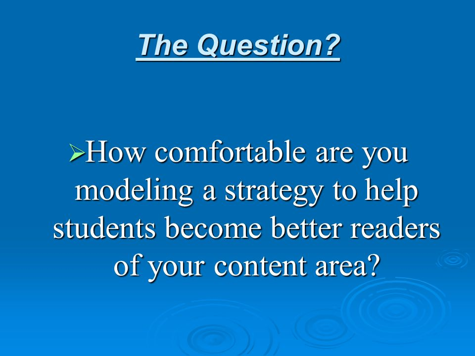 The Question?  How comfortable are you modeling a strategy to help students become better readers of your content area?