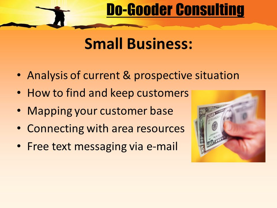 Small Business: Analysis of current & prospective situation How to find and keep customers Mapping your customer base Connecting with area resources Free text messaging via e-mail Do-Gooder Consulting