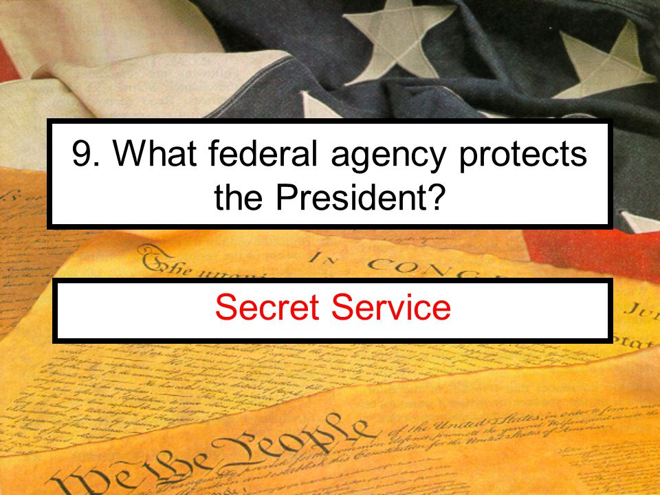 9. What federal agency protects the President Secret Service