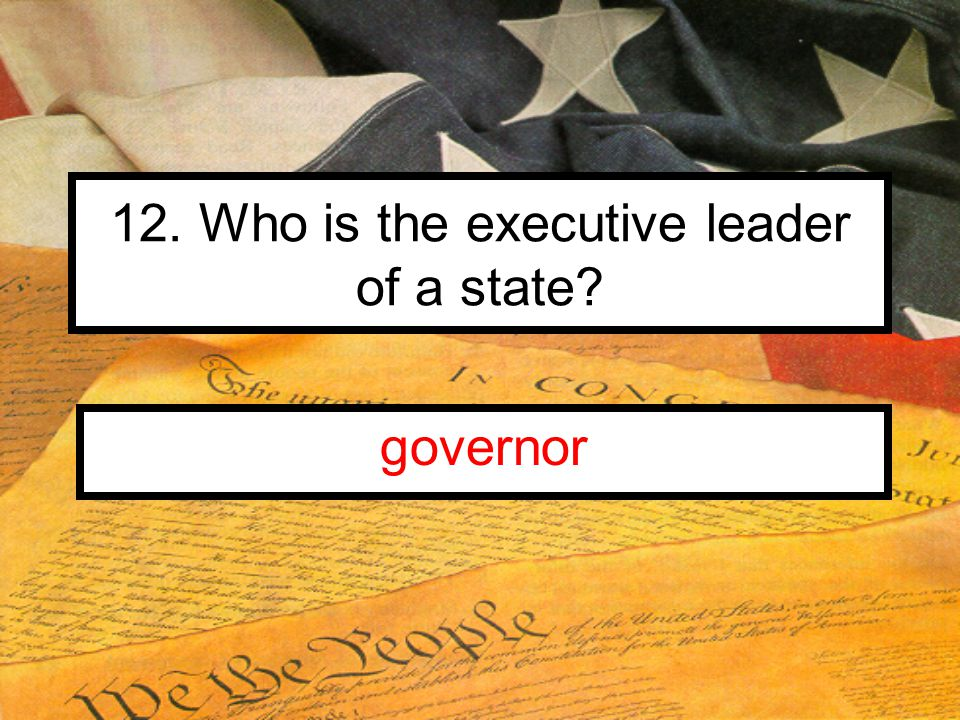 12. Who is the executive leader of a state governor