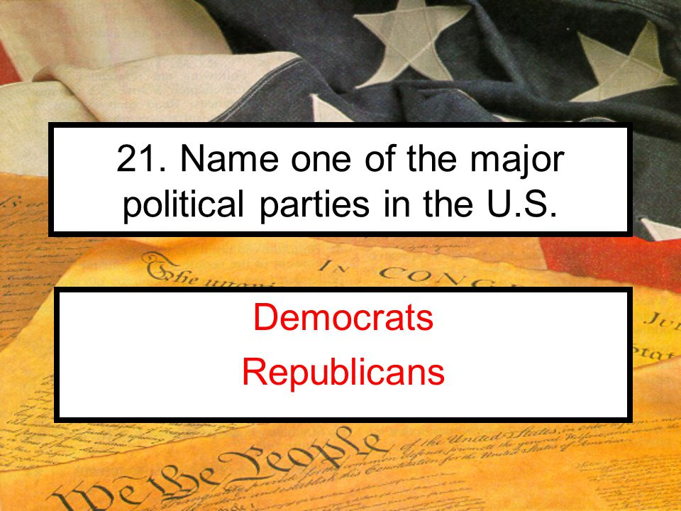 21. Name one of the major political parties in the U.S. Democrats Republicans