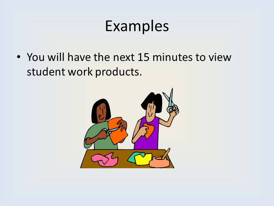 Examples You will have the next 15 minutes to view student work products.