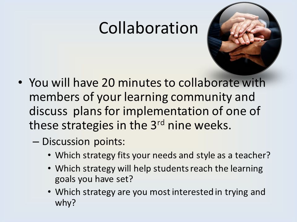 Collaboration You will have 20 minutes to collaborate with members of your learning community and discuss plans for implementation of one of these str