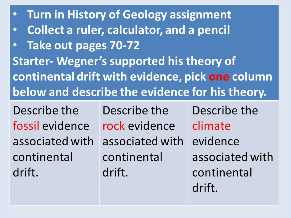 Turn in History of Geology assignment Collect a ruler, calculator, and a pencil Take out pages 70-72 Starter- Wegner's supported his theory of contine