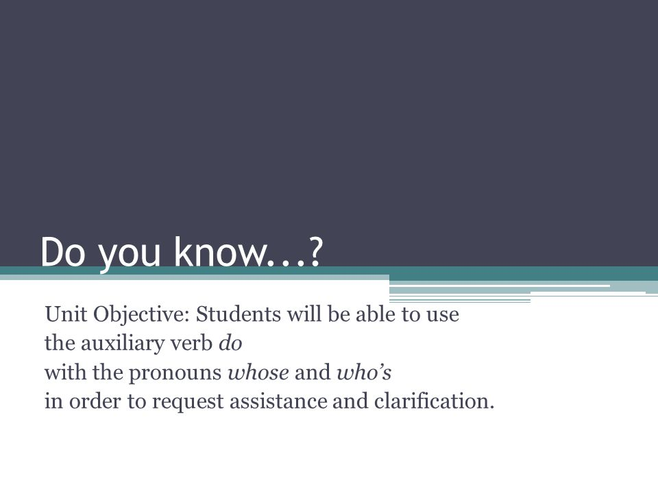 Day one objective: Students will be able to use the pronouns whose and who's to ask questions.