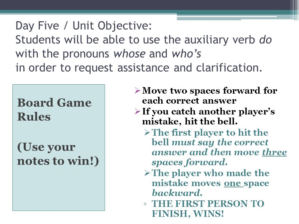 Day Five / Unit Objective: Students will be able to use the auxiliary verb do with the pronouns whose and who's in order to request assistance and clarification.