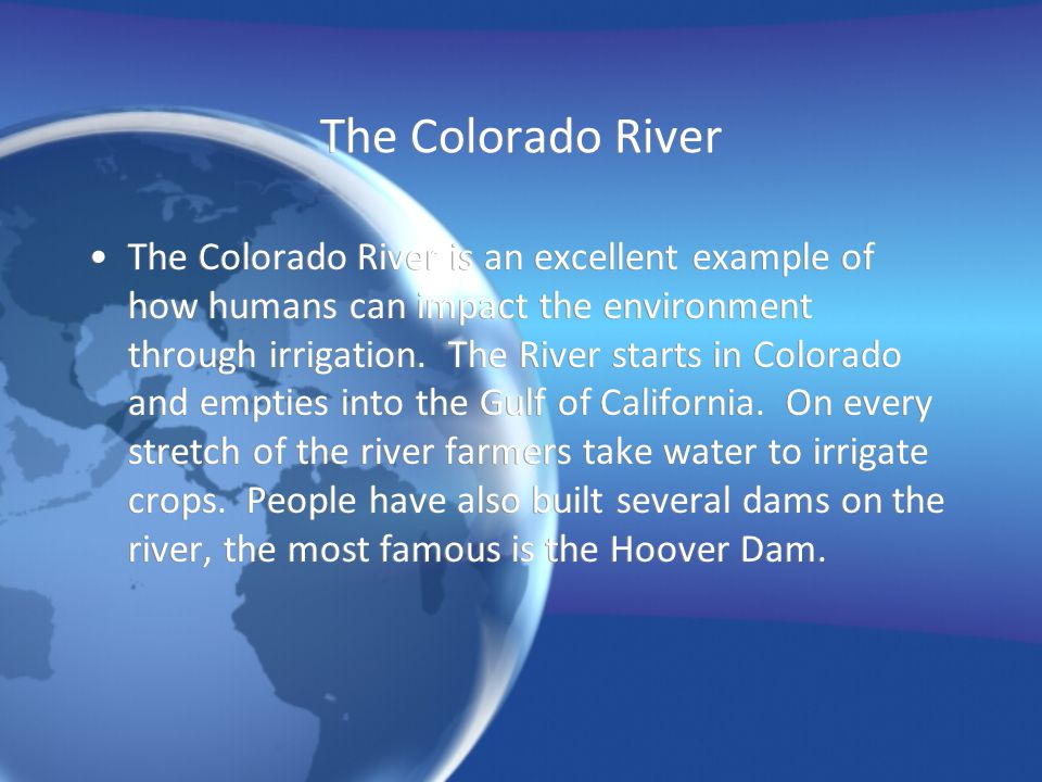 The Colorado River The Colorado River is an excellent example of how humans can impact the environment through irrigation. The River starts in Colorad