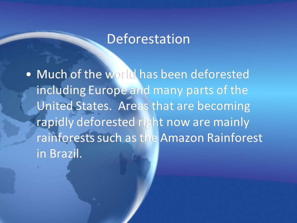 Deforestation Much of the world has been deforested including Europe and many parts of the United States. Areas that are becoming rapidly deforested r