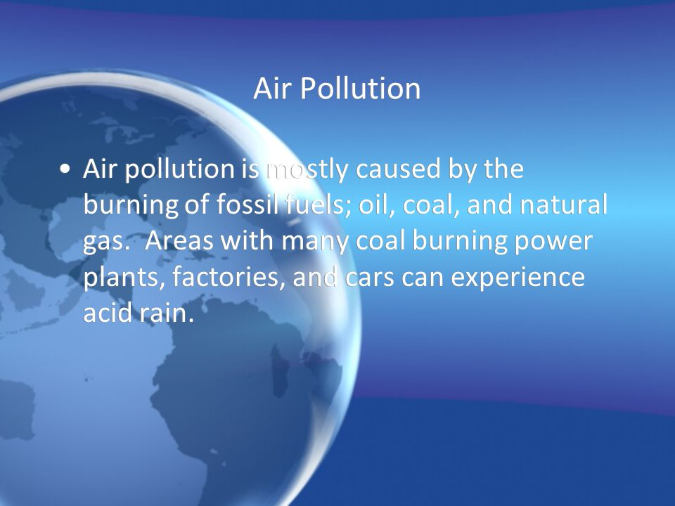 Air Pollution Air pollution is mostly caused by the burning of fossil fuels; oil, coal, and natural gas. Areas with many coal burning power plants, fa