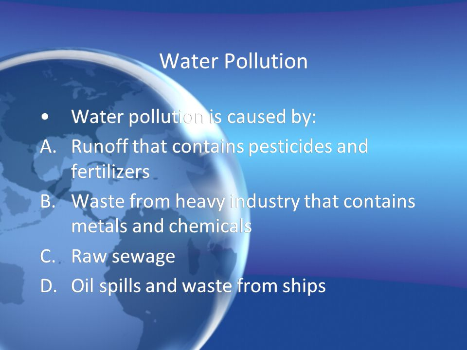 Water Pollution Water pollution is caused by: A.Runoff that contains pesticides and fertilizers B.Waste from heavy industry that contains metals and c