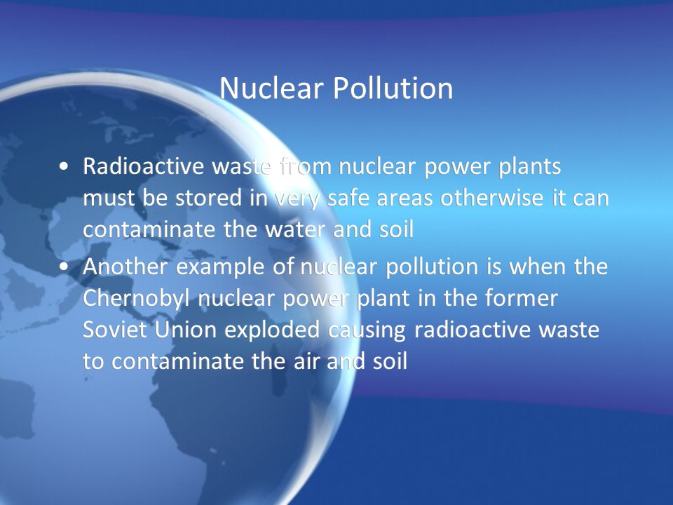 Nuclear Pollution Radioactive waste from nuclear power plants must be stored in very safe areas otherwise it can contaminate the water and soil Anothe